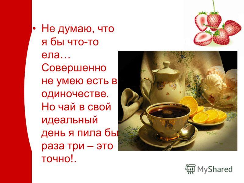 Не думаю, что я бы что-то ела… Совершенно не умею есть в одиночестве. Но чай в свой идеальный день я пила бы раза три – это точно!.