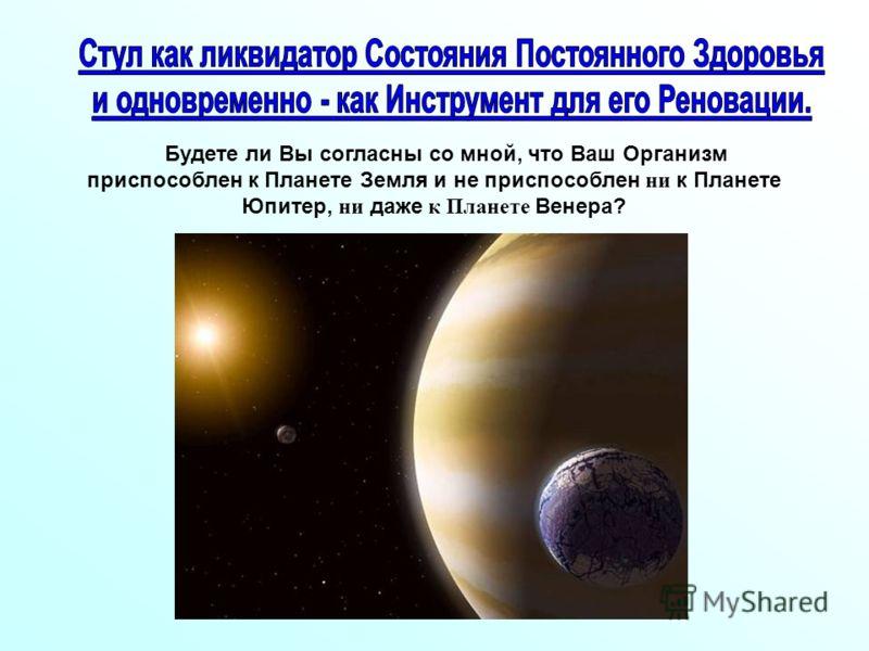 Будете ли Вы согласны со мной, что Ваш Организм приспособлен к Планете Земля и не приспособлен ни к Планете Юпитер, ни даже к Планете Венера?