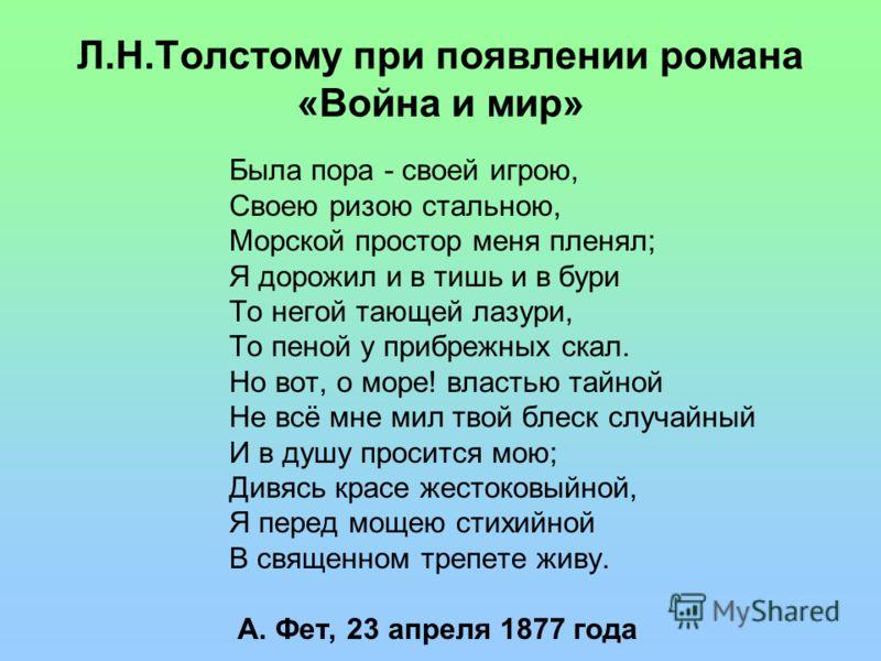 Л.Н.Толстому при появлении романа «Война и мир» Была пора - своей игрою, Своею ризою стальною, Морской простор меня пленял; Я дорожил и в тишь и в бури То негой тающей лазури, То пеной у прибрежных скал. Но вот, о море! властью тайной Не всё мне мил