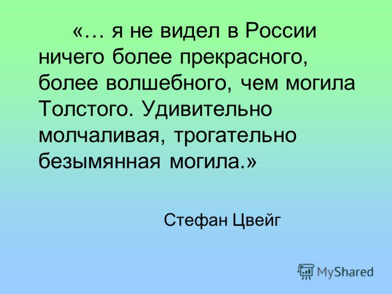 «… я не видел в России ничего более прекрасного, более волшебного, чем могила Толстого. Удивительно молчаливая, трогательно безымянная могила.» Стефан Цвейг