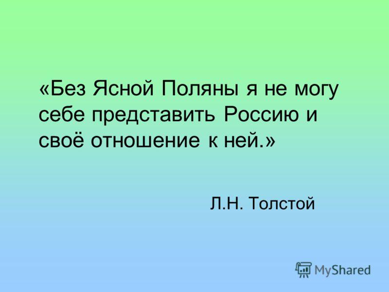«Без Ясной Поляны я не могу себе представить Россию и своё отношение к ней.» Л.Н. Толстой