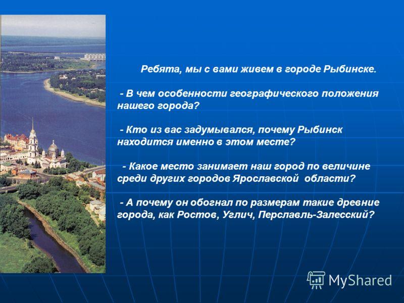 Ребята, мы с вами живем в городе Рыбинске. - В чем особенности географического положения нашего города? - Кто из вас задумывался, почему Рыбинск находится именно в этом месте? - Какое место занимает наш город по величине среди других городов Ярославс