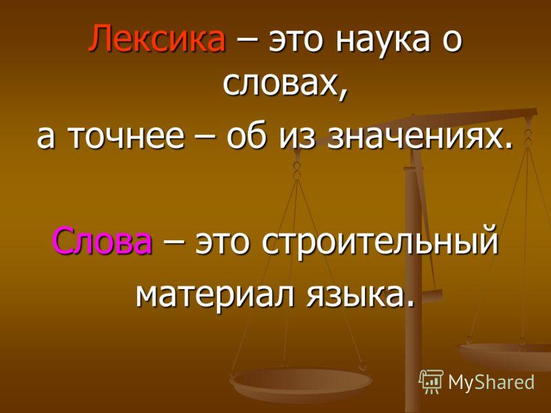 Лексика – это наука о словах, а точнее – об из значениях. Слова – это строительный материал языка.