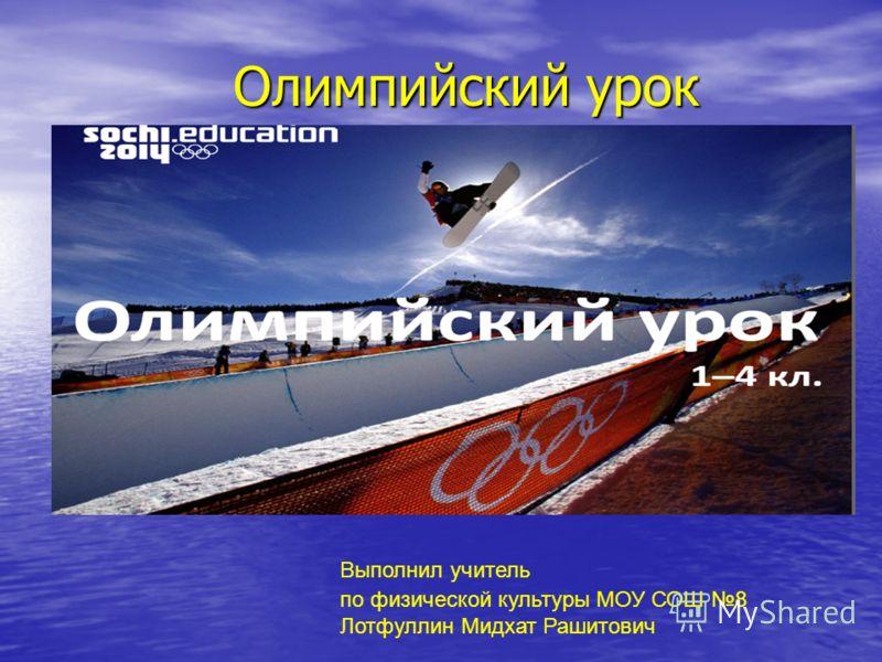Олимпийский урок по физической культуры МОУ СОШ 8 Лотфуллин Мидхат Рашитович Выполнил учитель