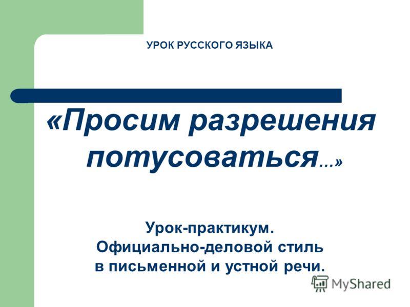 УРОК РУССКОГО ЯЗЫКА «Просим разрешения потусоваться …» Урок-практикум. Официально-деловой стиль в письменной и устной речи.