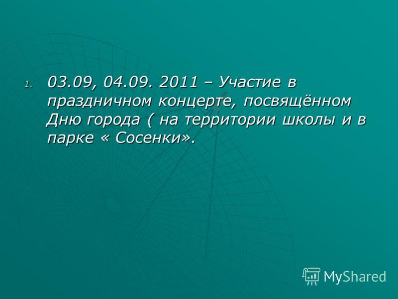 1. 03.09, 04.09. 2011 – Участие в праздничном концерте, посвящённом Дню города ( на территории школы и в парке « Сосенки».