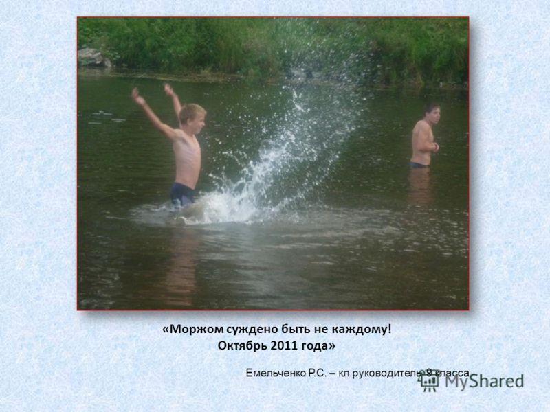 «Моржом суждено быть не каждому! Октябрь 2011 года» Емельченко Р.С. – кл.руководитель 9 класса