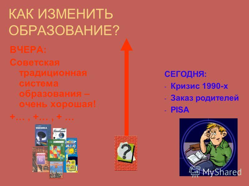 КАК ИЗМЕНИТЬ ОБРАЗОВАНИЕ? ВЧЕРА: Советская традиционная система образования – очень хорошая! +…, +…, + … СЕГОДНЯ: - Кризис 1990-х - Заказ родителей - PISA