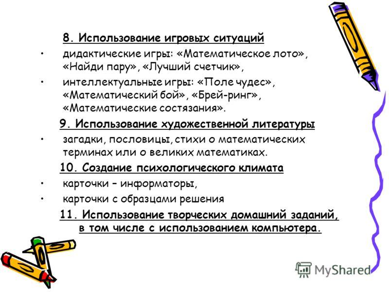8. Использование игровых ситуаций дидактические игры: «Математическое лото», «Найди пару», «Лучший счетчик», интеллектуальные игры: «Поле чудес», «Математический бой», «Брей-ринг», «Математические состязания». 9. Использование художественной литерату