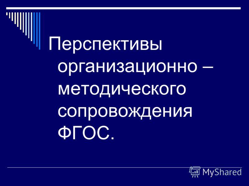 Перспективы организационно – методического сопровождения ФГОС.