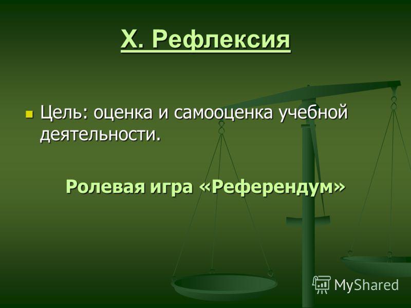X. Рефлексия Цель: оценка и самооценка учебной деятельности. Цель: оценка и самооценка учебной деятельности. Ролевая игра «Референдум»