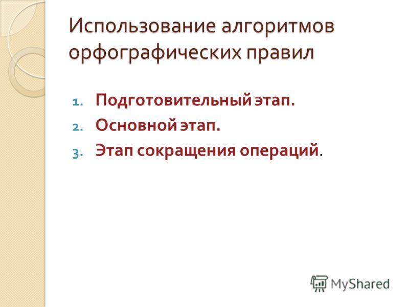 Использование алгоритмов орфографических правил 1. Подготовительный этап. 2. Основной этап. 3. Этап сокращения операций.
