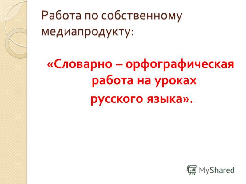 Работа по собственному медиапродукту : « Словарно – орфографическая работа на уроках русского языка ».
