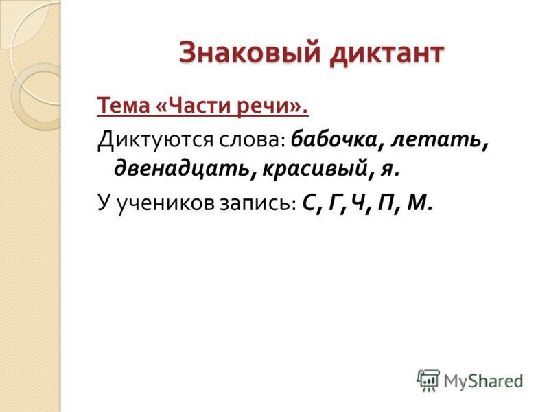Знаковый диктант Тема « Части речи ». Диктуются слова : бабочка, летать, двенадцать, красивый, я. У учеников запись : С, Г, Ч, П, М.