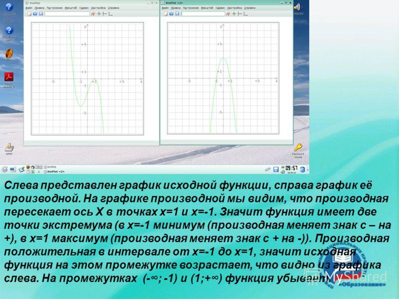 Слева представлен график исходной функции, справа график её производной. На графике производной мы видим, что производная пересекает ось Х в точках х=1 и х=-1. Значит функция имеет две точки экстремума (в х=-1 минимум (производная меняет знак с – на