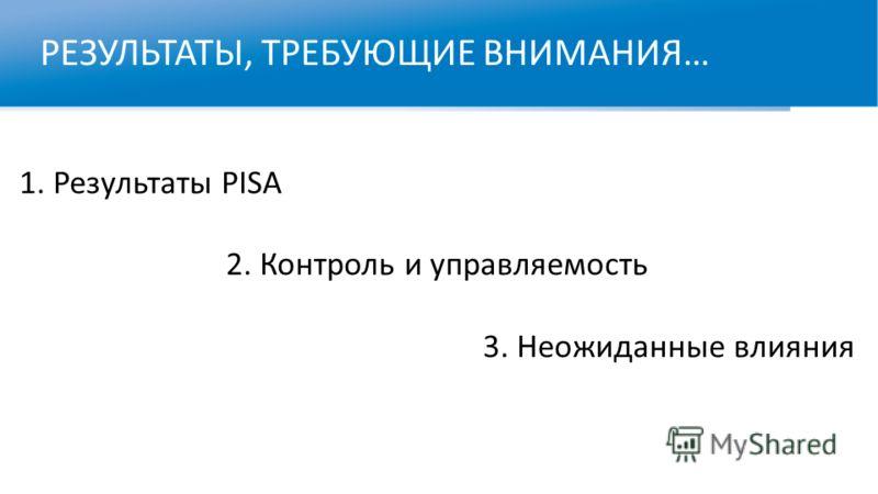 РЕЗУЛЬТАТЫ, ТРЕБУЮЩИЕ ВНИМАНИЯ… Усп 1. Результаты PISA 2. Контроль и управляемость 3. Неожиданные влияния Успех России в PIRLS. Благодаря или вопреки?
