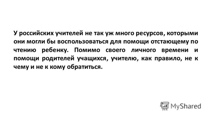 У российских учителей не так уж много ресурсов, которыми они могли бы воспользоваться для помощи отстающему по чтению ребенку. Помимо своего личного времени и помощи родителей учащихся, учителю, как правило, не к чему и не к кому обратиться.