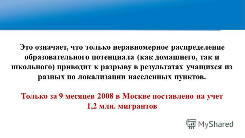 Это означает, что только неравномерное распределение образовательного потенциала (как домашнего, так и школьного) приводит к разрыву в результатах учащихся из разных по локализации населенных пунктов. Только за 9 месяцев 2008 в Москве поставлено на у