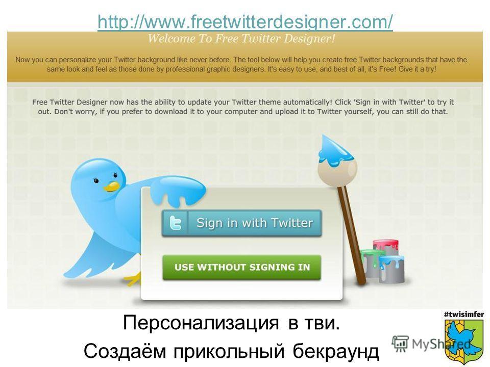 Персонализация в тви. Создаём прикольный бекраунд http://www.freetwitterdesigner.com/