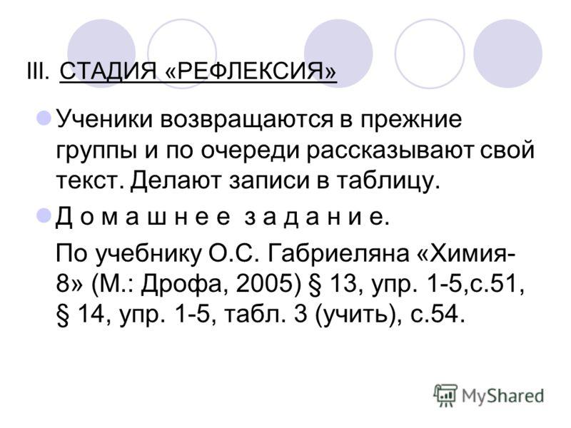 III. СТАДИЯ «РЕФЛЕКСИЯ» Ученики возвращаются в прежние группы и по очереди рассказывают свой текст. Делают записи в таблицу. Д о м а ш н е е з а д а н и е. По учебнику О.С. Габриеляна «Химия- 8» (М.: Дрофа, 2005) § 13, упр. 1-5,с.51, § 14, упр. 1-5,