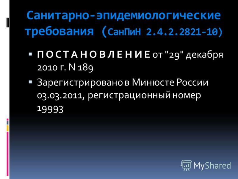 Санитарно-эпидемиологические требования ( СанПиН 2.4.2.2821-10) П О С Т А Н О В Л Е Н И Е от 29 декабря 2010 г. N 189 Зарегистрировано в Минюсте России 03.03.2011, регистрационный номер 19993