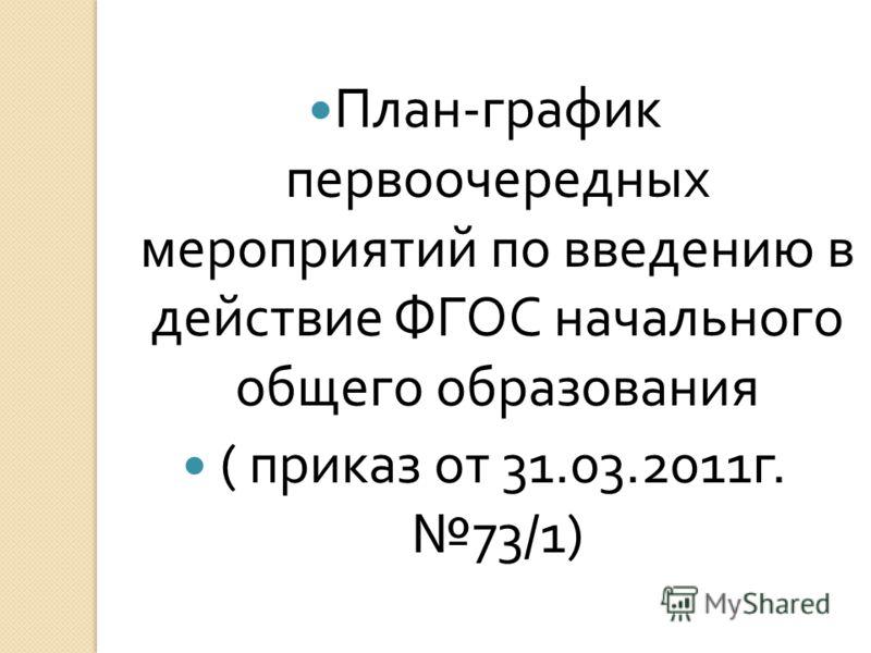 План - график первоочередных мероприятий по введению в действие ФГОС начального общего образования ( приказ от 31.03.2011 г. 73/1)