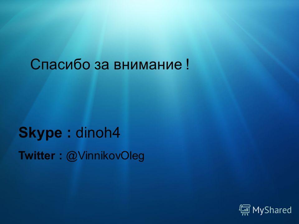 Спасибо за внимание ! Skype : dinoh4 Twitter : @VinnikovOleg