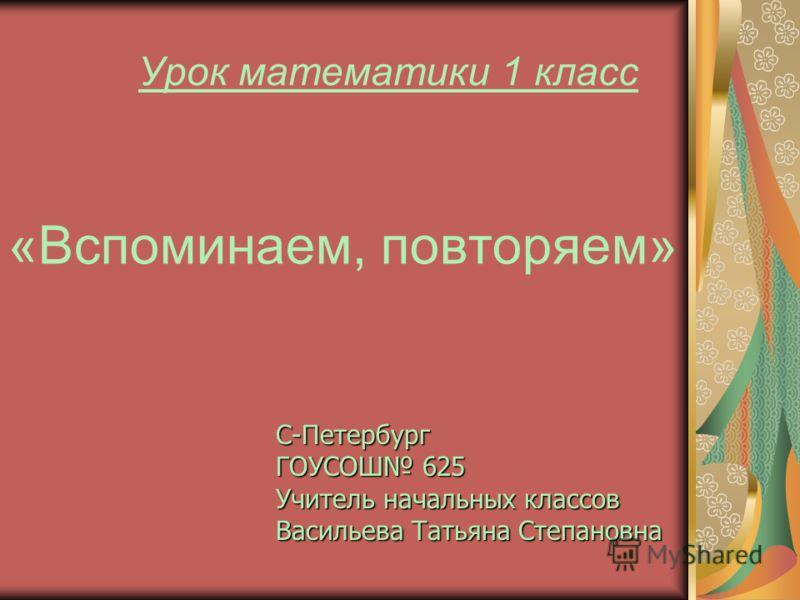 Урок математики 1 класс «Вспоминаем, повторяем» С-Петербург ГОУСОШ 625 Учитель начальных классов Васильева Татьяна Степановна