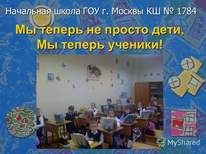 Мы теперь не просто дети, Мы теперь ученики! Начальная школа ГОУ г. Москвы КШ 1784