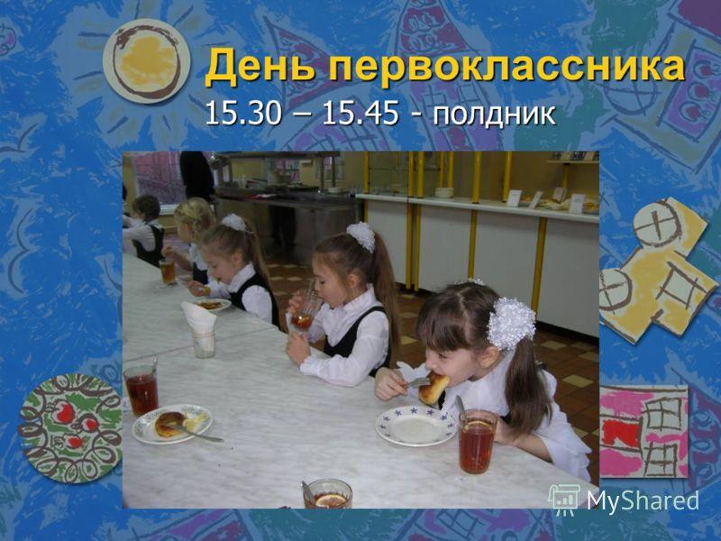 День первоклассника 15.30 – 15.45 - полдник