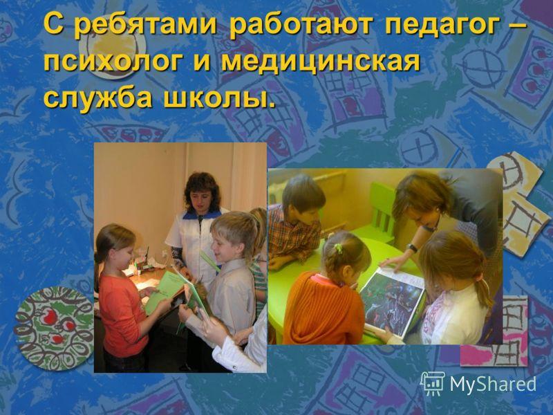 С ребятами работают педагог – психолог и медицинская служба школы.