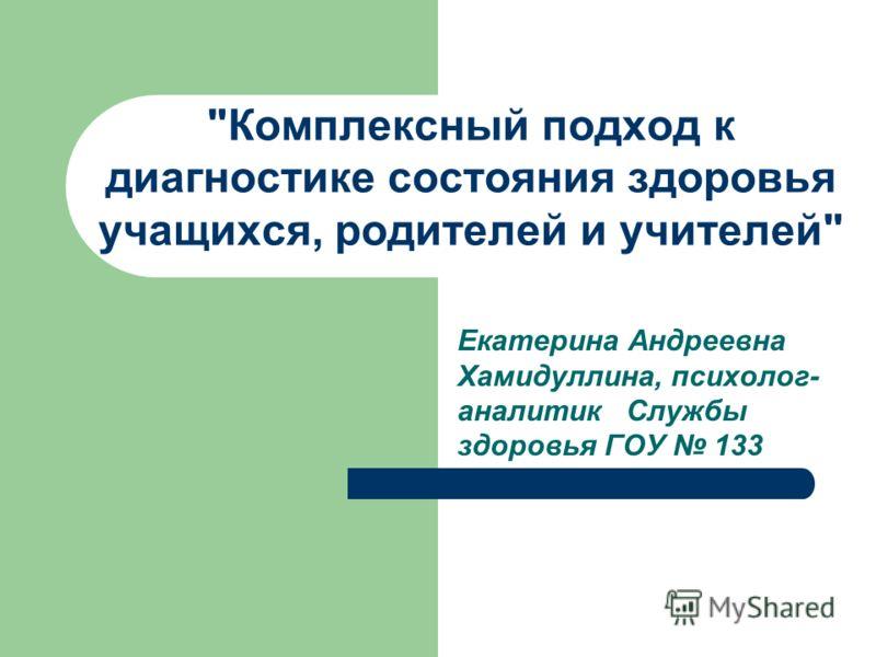 Комплексный подход к диагностике состояния здоровья учащихся, родителей и учителей Екатерина Андреевна Хамидуллина, психолог- аналитик Службы здоровья ГОУ 133
