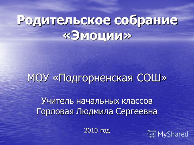Родительское собрание «Эмоции» МОУ «Подгорненская СОШ» Учитель начальных классов Горловая Людмила Сергеевна 2010 год
