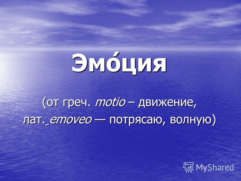Эмо́ция (от греч. motio – движение, лат. emoveo потрясаю, волную)