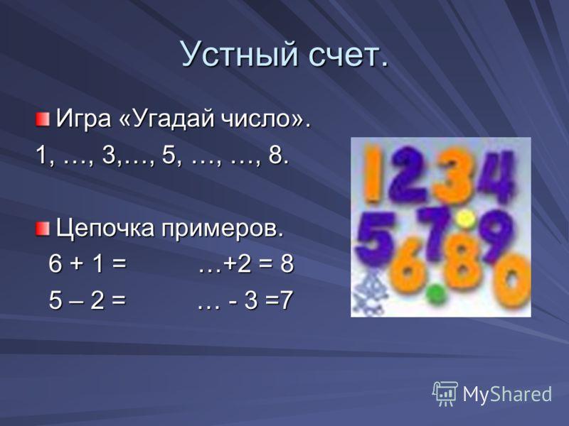 Устный счет. Игра «Угадай число». 1, …, 3,…, 5, …, …, 8. Цепочка примеров. 6 + 1 = …+2 = 8 6 + 1 = …+2 = 8 5 – 2 = … - 3 =7 5 – 2 = … - 3 =7