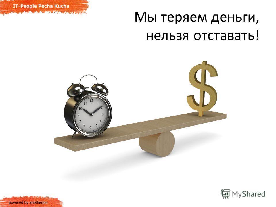 Мы теряем деньги, нельзя отставать!