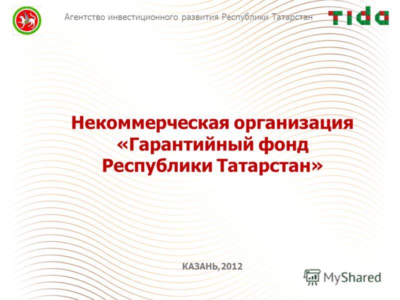 Некоммерческая организация «Гарантийный фонд Республики Татарстан» КАЗАНЬ,2012 Агентство инвестиционного развития Республики Татарстан