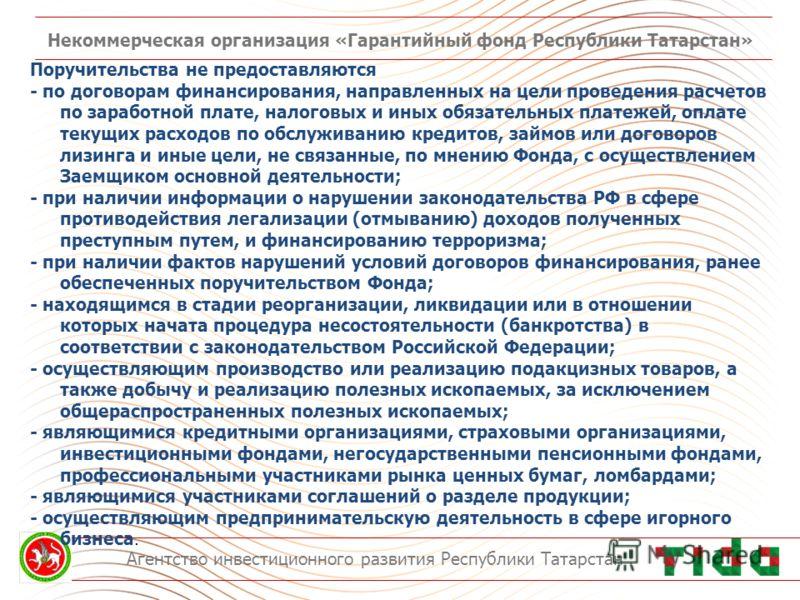 Некоммерческая организация «Гарантийный фонд Республики Татарстан» Агентство инвестиционного развития Республики Татарстан Поручительства не предоставляются - по договорам финансирования, направленных на цели проведения расчетов по заработной плате,