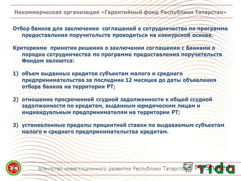 Некоммерческая организация «Гарантийный фонд Республики Татарстан» Агентство инвестиционного развития Республики Татарстан Отбор банков для заключения соглашений о сотрудничестве по программе предоставления поручительств проводиться на конкурсной осн