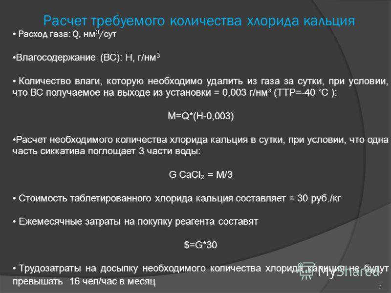 Расчет требуемого количества хлорида кальция Расход газа: Q, нм 3 /сут Влагосодержание (ВС): H, г/нм 3 Количество влаги, которую необходимо удалить из газа за сутки, при условии, что ВС получаемое на выходе из установки = 0,003 г/нм³ (ТТР=-40 ˚С ): M