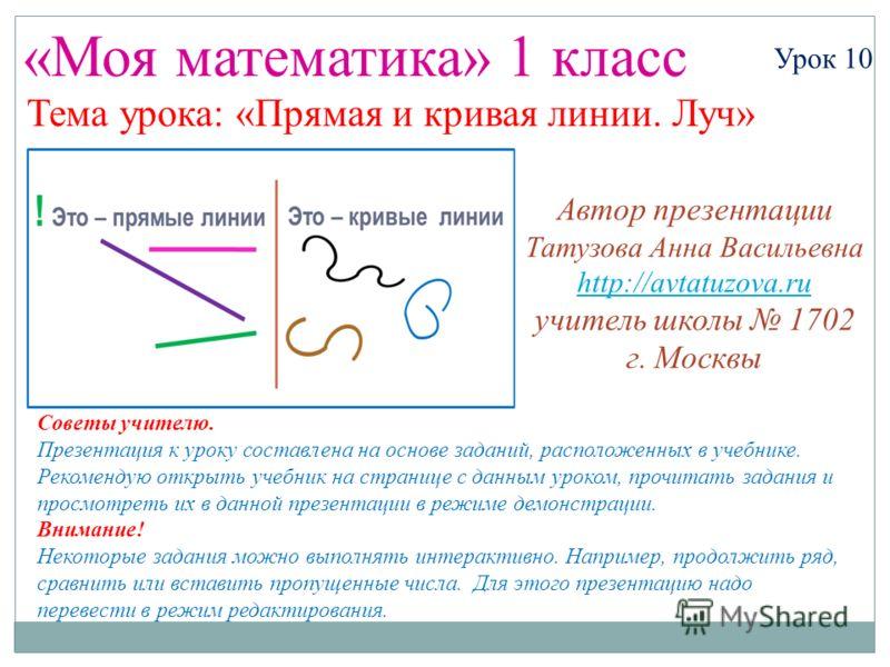 «Моя математика» 1 класс Урок 10 Тема урока: «Прямая и кривая линии. Луч» Советы учителю. Презентация к уроку составлена на основе заданий, расположенных в учебнике. Рекомендую открыть учебник на странице с данным уроком, прочитать задания и просмотр