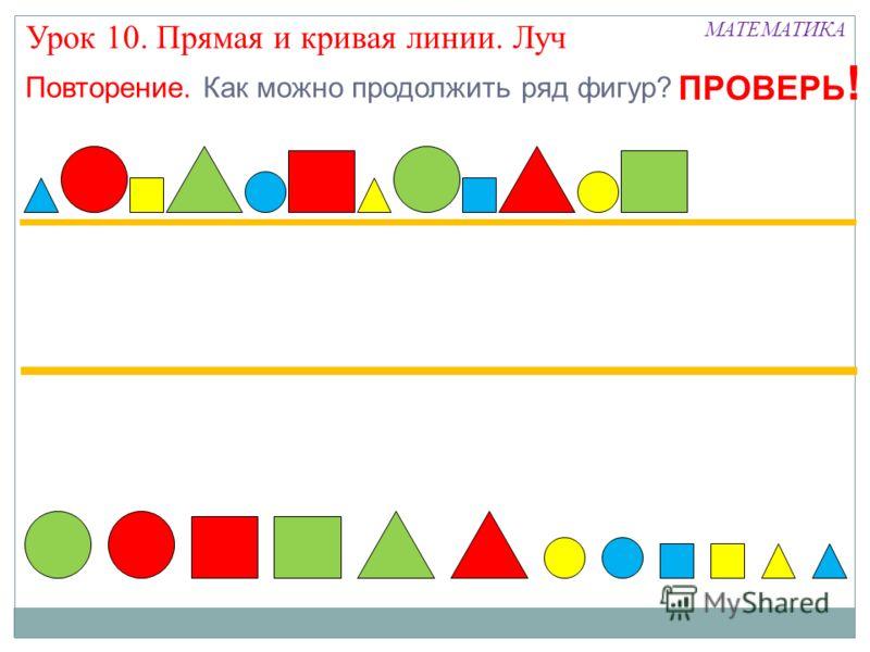 МАТЕМАТИКА Урок 10. Прямая и кривая линии. Луч Повторение. Как можно продолжить ряд фигур? ПРОВЕРЬ !