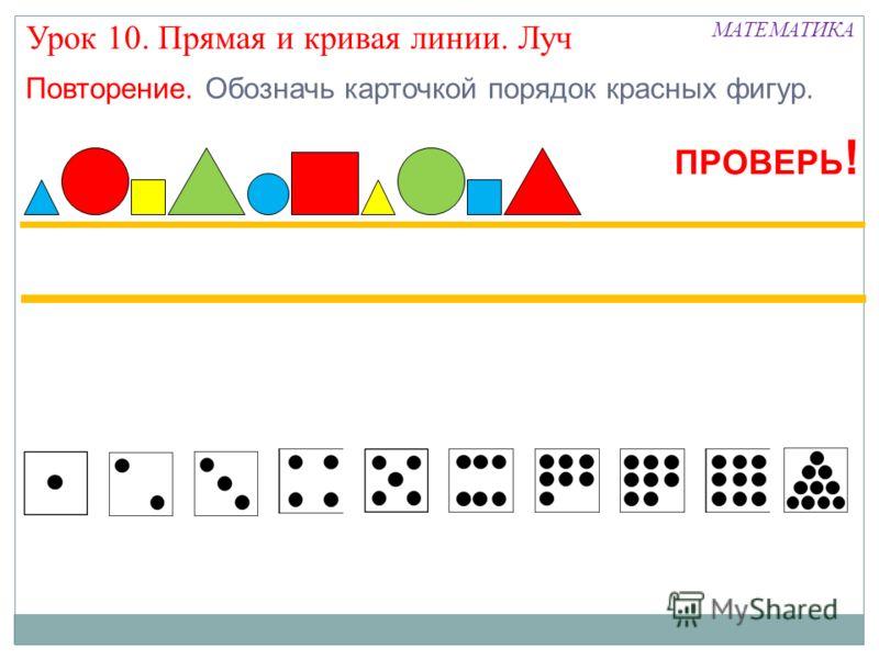 МАТЕМАТИКА Урок 10. Прямая и кривая линии. Луч Повторение. Обозначь карточкой порядок красных фигур. ПРОВЕРЬ !