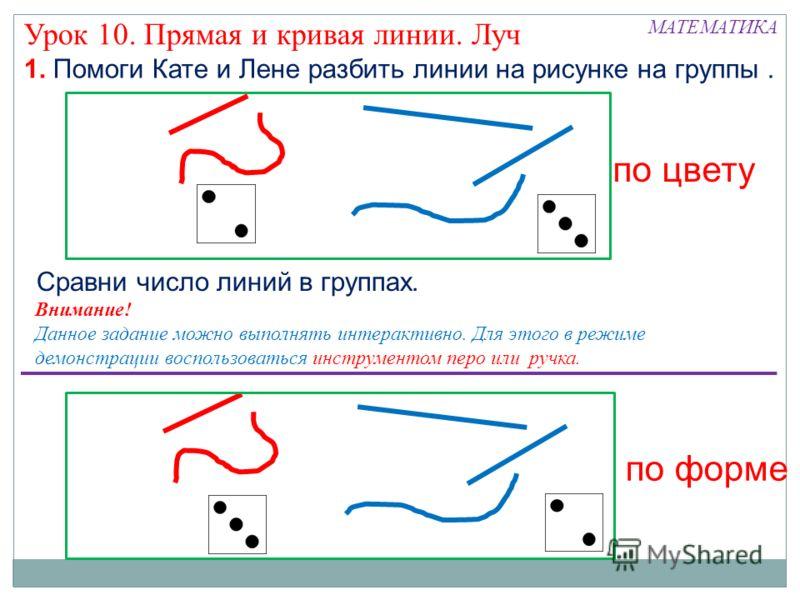 1. Помоги Кате и Лене разбить линии на рисунке на группы. МАТЕМАТИКА Урок 10. Прямая и кривая линии. Луч по цвету по форме Сравни число линий в группах. Внимание! Данное задание можно выполнять интерактивно. Для этого в режиме демонстрации воспользов