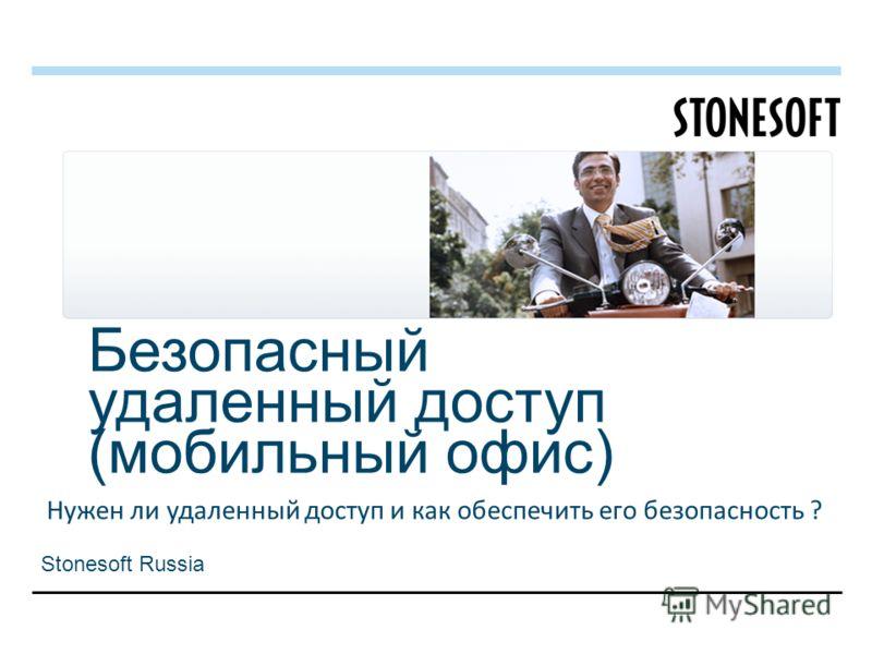 Безопасный удаленный доступ (мобильный офис) Нужен ли удаленный доступ и как обеспечить его безопасность ? Stonesoft Russia