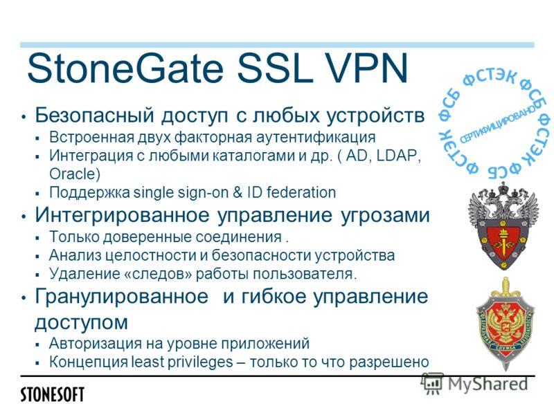 StoneGate SSL VPN Безопасный доступ с любых устройств Встроенная двух факторная аутентификация Интеграция с любыми каталогами и др. ( AD, LDAP, Oracle) Поддержка single sign-on & ID federation Интегрированное управление угрозами Только доверенные сое