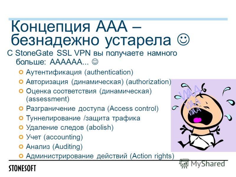 Концепция ААА – безнадежно устарела С StoneGate SSL VPN вы получаете намного больше: АААААA... Аутентификация (authentication) Авторизация (динамическая) (authorization) Оценка соответствия (динамическая) (assessment) Разграничение доступа (Access co