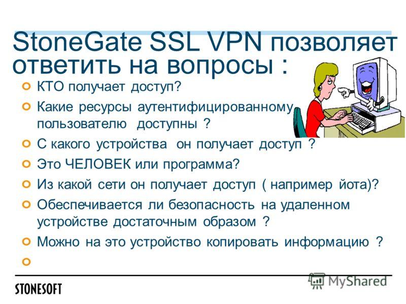 StoneGate SSL VPN позволяет ответить на вопросы : КТО получает доступ? Какие ресурсы аутентифицированному пользователю доступны ? С какого устройства он получает доступ ? Это ЧЕЛОВЕК или программа? Из какой сети он получает доступ ( например йота)? О