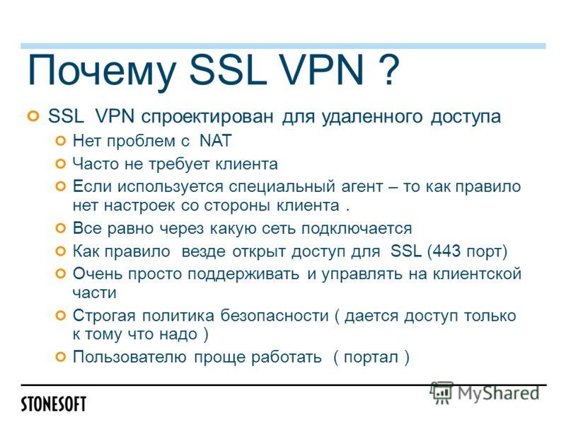 SSL VPN спроектирован для удаленного доступа Нет проблем с NAT Часто не требует клиента Если используется специальный агент – то как правило нет настроек со стороны клиента. Все равно через какую сеть подключается Как правило везде открыт доступ для