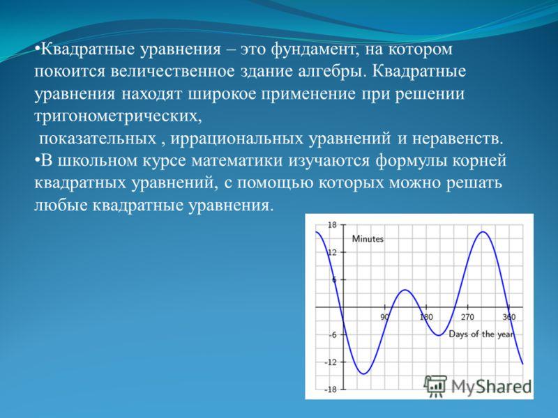 Квадратные уравнения – это фундамент, на котором покоится величественное здание алгебры. Квадратные уравнения находят широкое применение при решении тригонометрических, показательных, иррациональных уравнений и неравенств. В школьном курсе математики